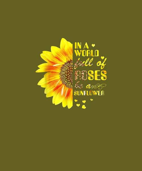 Wall Art - Digital Art - In A World Full Of Roses Be A Sunflower Funny T-shirt Women by Unique Tees