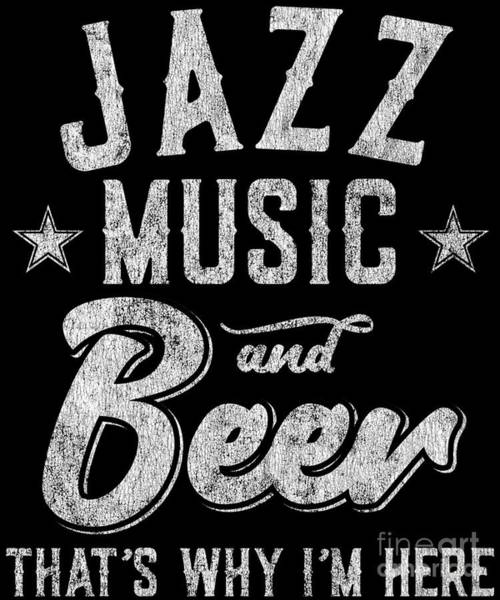 Digital Art - Jazz Music And Beer Thats Why Im Here by Flippin Sweet Gear