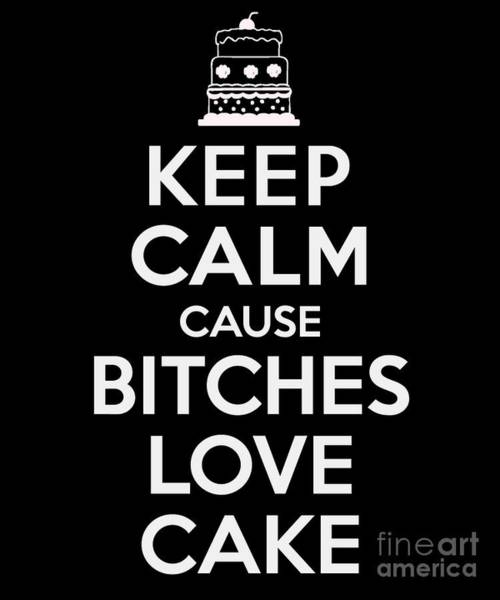 Digital Art - Keep Calm Cause Bitches Love Cake Birthday by Flippin Sweet Gear