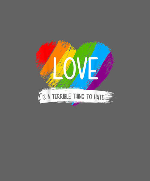 Wall Art - Digital Art - Love Is A Terrible Thing To Hate Tshirt Lgbt Shirt Gifts by Unique Tees