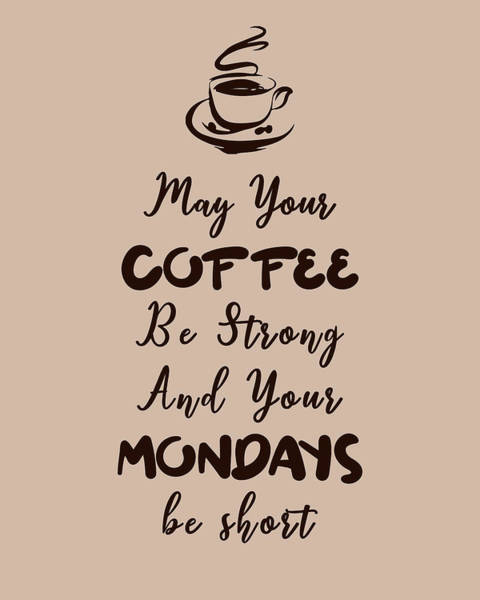 Wall Art - Mixed Media - May Your Coffee Be Strong And Your Mondays Be Short - Coffee Quotes - Coffee Poster - Quote Poster by Studio Grafiikka