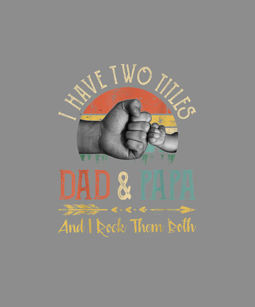 Wall Art - Digital Art - Mens I Have Two Titles Dad And Papa T-shirt And I Rock Them Both by Unique Tees