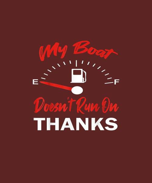 Wall Art - Digital Art - My Boat Doesn't Run On Thanks Shirt by Unique Tees