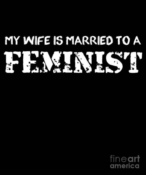 Feminist Digital Art - My Wife Is Married To A Feminist by Flippin Sweet Gear