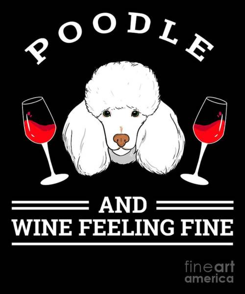 Wall Art - Digital Art - Poodle And Wine Felling Fine Dog Lover by TeeQueen2603