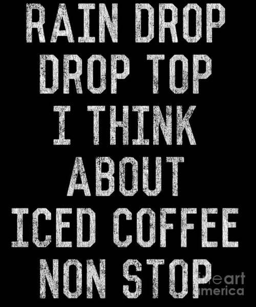 Top Gear Wall Art - Digital Art - Rain Drop Drop Top I Drink Iced Coffee Non Stop by Flippin Sweet Gear