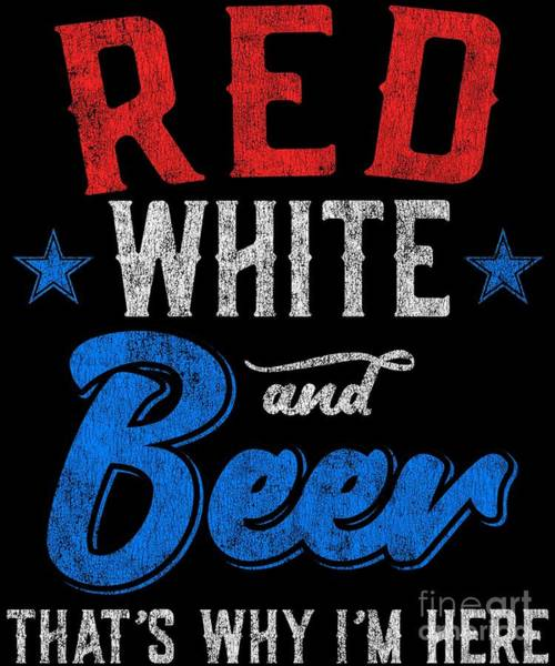 Digital Art - Red White And Beer Thats Why Im Here 4th Of July by Flippin Sweet Gear