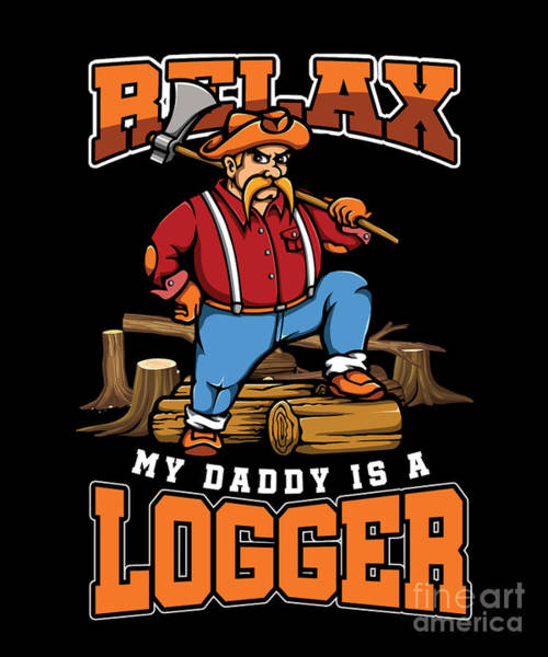Axeman Wall Art - Digital Art - Relax My Daddy Is A Logger Lumberjack Lumberman Wood Cutting Cutter Axeman Axe Gift by Thomas Larch