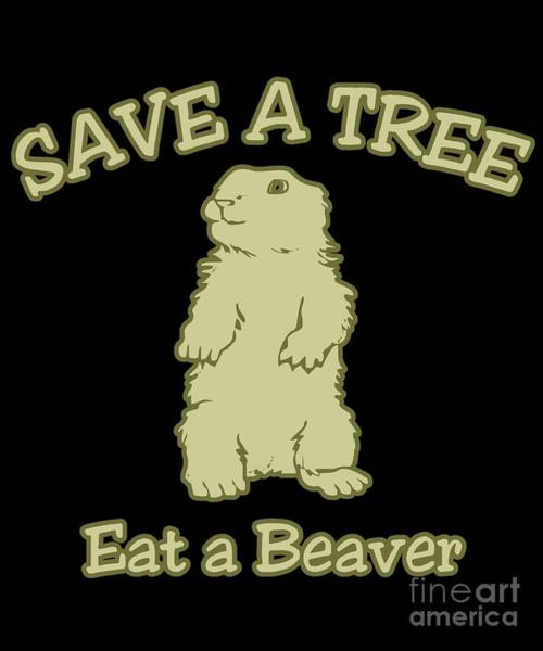 Sarcastic Wall Art - Digital Art - Save A Tree Eat A Beaver Funny Sarcastic by Flippin Sweet Gear