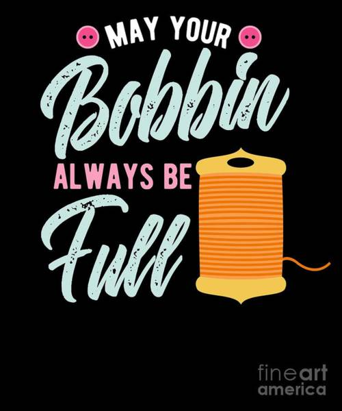 Quilter Digital Art - Sewing Quilting Quilter Gift May Your Bobbin Always Be Full by Beth Scannell