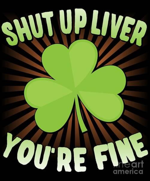 Digital Art - Shut Up Liver Youre Fine St Patricks Day by Flippin Sweet Gear