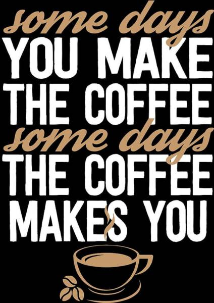 Wall Art - Digital Art - Some Days You Make The Coffee Some Days The Coffee Makes You by Passion Loft