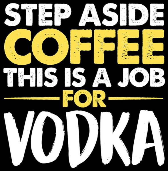 Wall Art - Digital Art - Step Aside Coffee This Is A Job For Vodka by Passion Loft