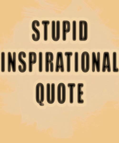 Wall Art - Mixed Media - Stupid Inspirational Quote by Dan Sproul