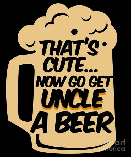 Wall Art - Digital Art - Thats Cute Now Go Get Uncle A Beer Alcohol Beverage Beerbrewing Liquor Drinker Gift by Thomas Larch