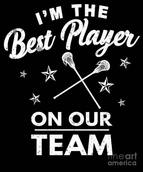 Lax Digital Art - The Best Player On Our Team Lacrosse Player Lax by Henry B
