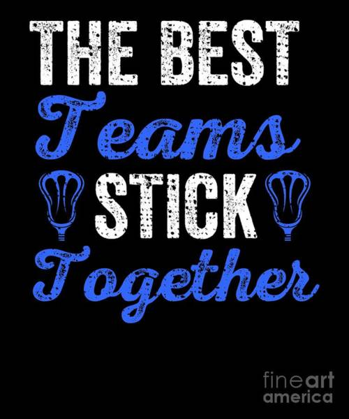Lax Digital Art - The Best Teams Stick Together Lacrosse Teammates by The Perfect Presents