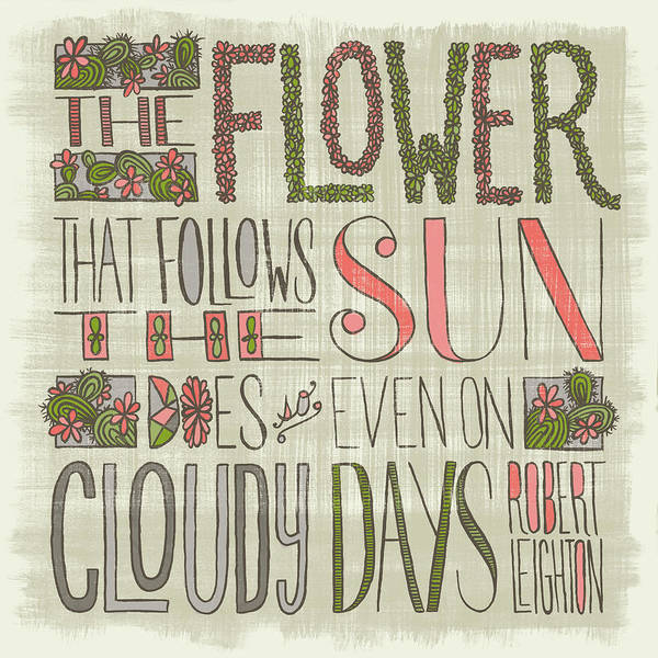 The Flower That Follows The Sun Does So Even On Cloudy Days Robert Leighton Quote Art Print