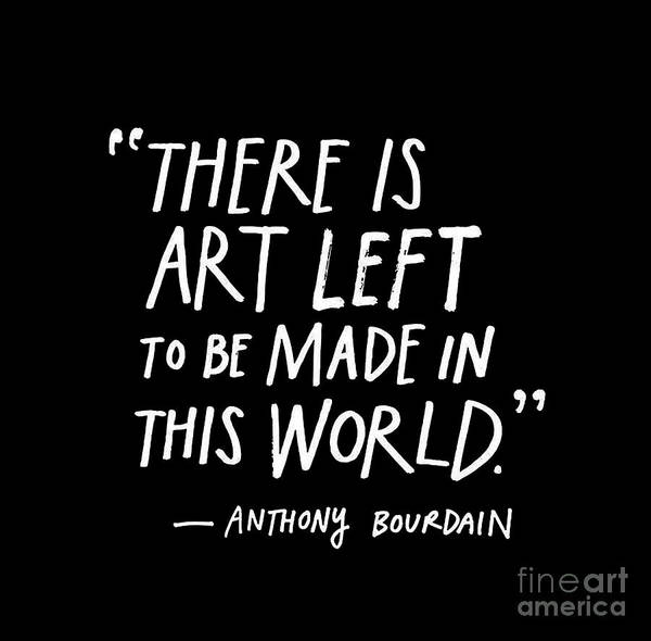 Journalist Digital Art - There Is Art Left To Be Made In This World by Anthony Bourdain