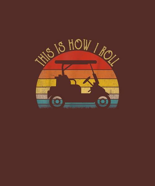 Wall Art - Digital Art - This Is How I Roll T Shirt. Retro Vintage Golf Cart Shirt T-shirt by Unique Tees