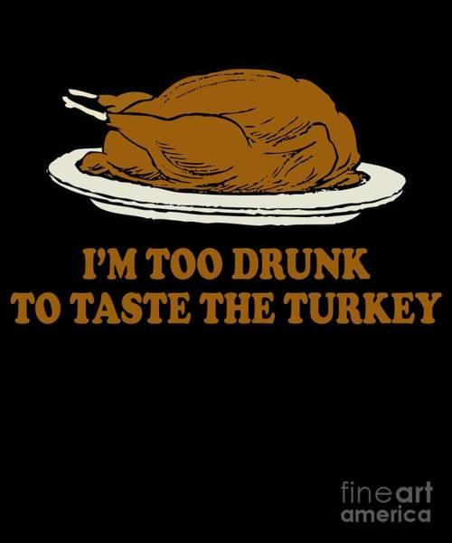 Thanksgiving Digital Art - Too Drunk To Taste The Turkey by Flippin Sweet Gear