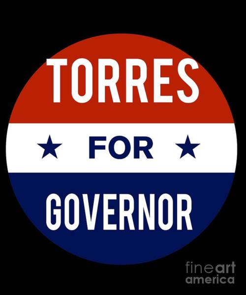 Governor Digital Art - Torres For Governor 2018 by Flippin Sweet Gear