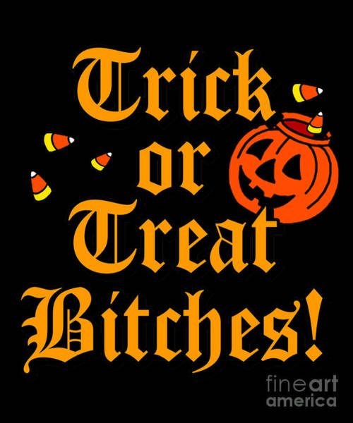 Sarcastic Wall Art - Digital Art - Trick Or Treat Bitches by Flippin Sweet Gear