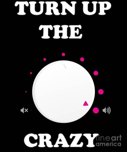 Sarcastic Wall Art - Digital Art - Turn Up The Crazy Funny Sarcastic by Flippin Sweet Gear