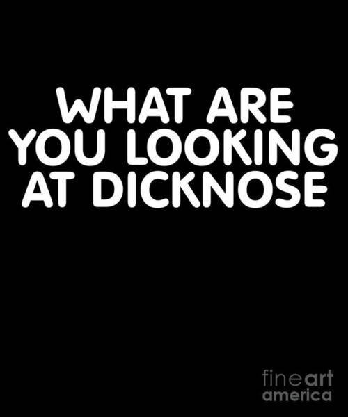 Digital Art - What Are You Looking At Dicknose by Flippin Sweet Gear