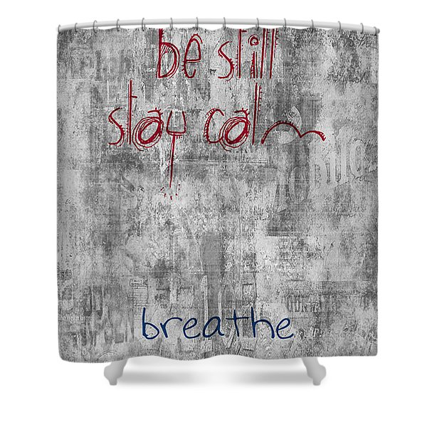 Be Still - Stay Calm - Breathe Shower Curtain