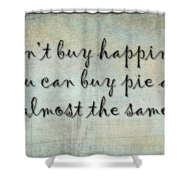 Happiness Is Some Warm Pie Shower Curtain