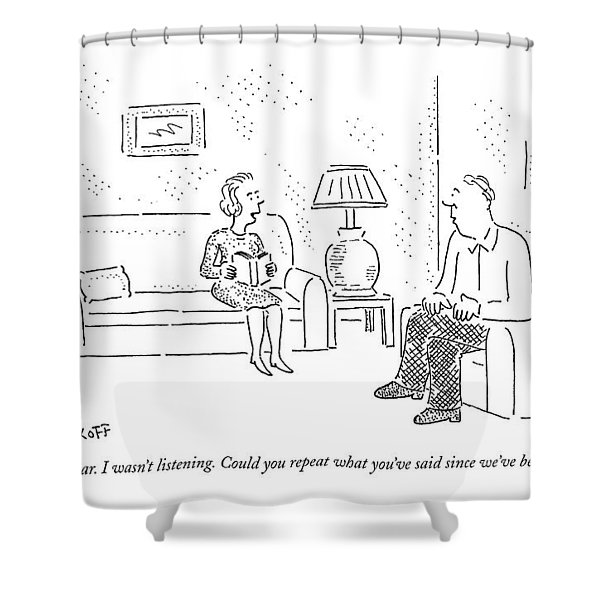 I'm Sorry, Dear. I Wasn't Listening Shower Curtain