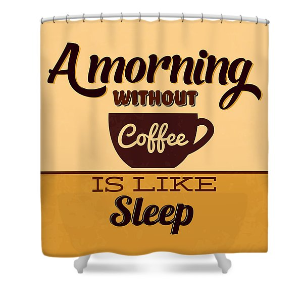 A Morning Without Coffee Is Like Sleep Shower Curtain
