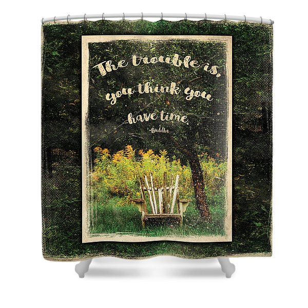 The Trouble Is You Think You Have Time Buddha Quote Shower Curtain