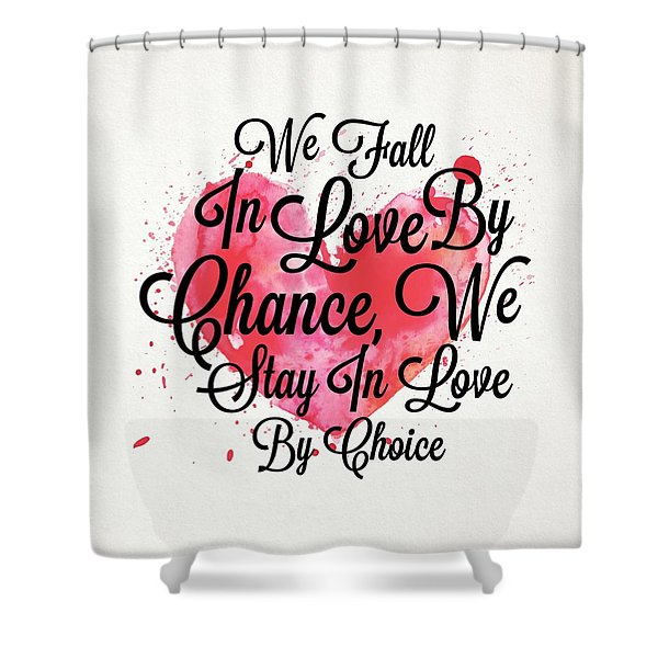 We Fall In Love By Chance, We Stay In Love By Choice Valentines Day Special Quotes Poster Shower Curtain