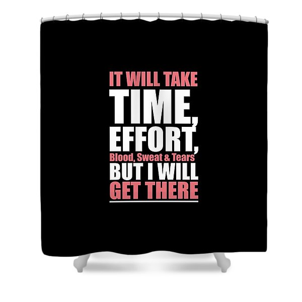 It Will Take Time, Effort, Blood, Sweat Tears But I Will Get There Life Motivational Quotes Poster Shower Curtain