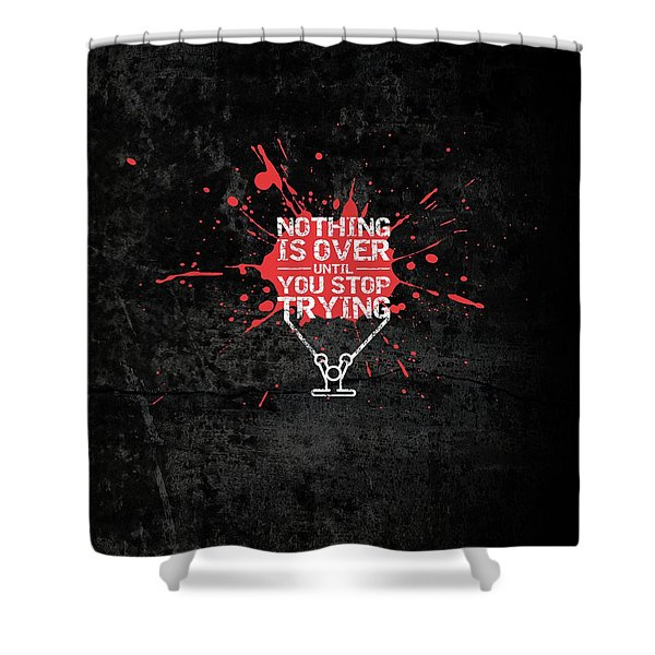 Nothing Is Over Until You Stop Trying Gym Motivational Quotes Poster Shower Curtain