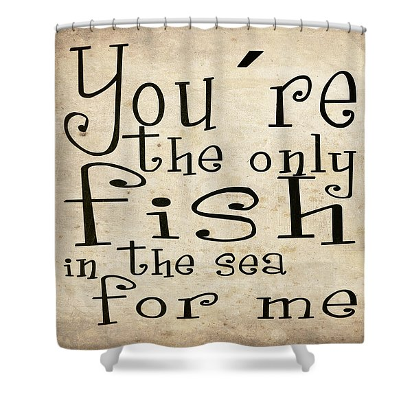 The Only Fish In The Sea For Me Shower Curtain