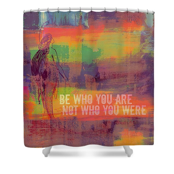 Be Who You Are Not Who You Were Shower Curtain