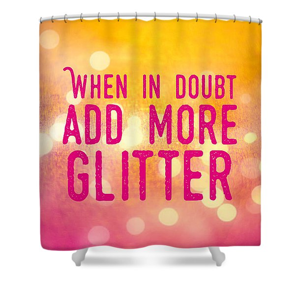 Fun Quote When In Doubt Add More Glitter Shower Curtain