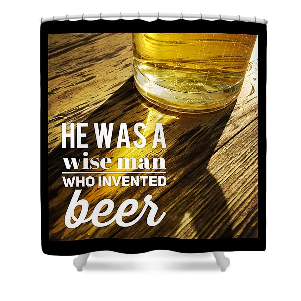 He Was A Wise Man Who Invented Beer Shower Curtain