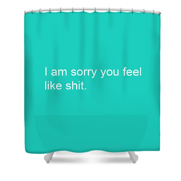 I Am Sorry You Feel Like Shit- Greeting Card Shower Curtain