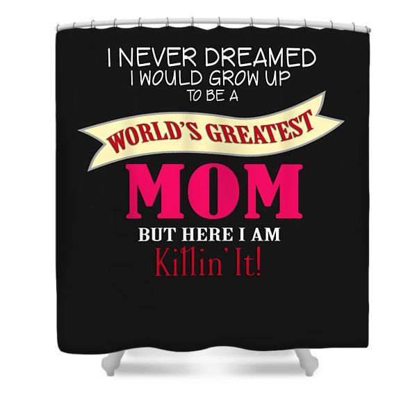 I Never Dreamed I D Grow Up To Be The Worlds Greatest Mom But Here I Am Killing It Shower Curtain
