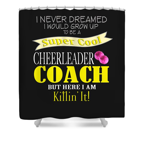I Never Dreamed I Would Grow Up To Be A Super Cool Cheerleader Coach But Here I Am Killing It Shower Curtain