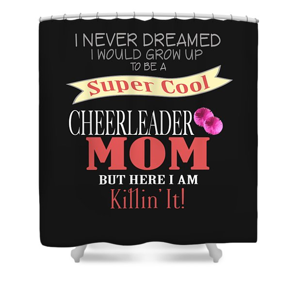 I Never Dreamed I Would Grow Up To Be A Super Cool Cheerleader Mom But Here I Am Killing It Shower Curtain