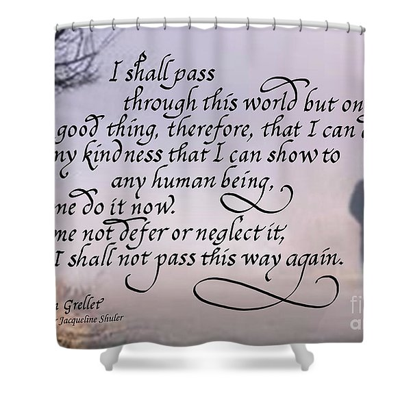 I Shall Pass This Way But Once Shower Curtain