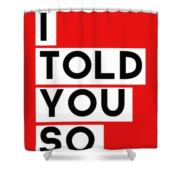 I Told You So Shower Curtain