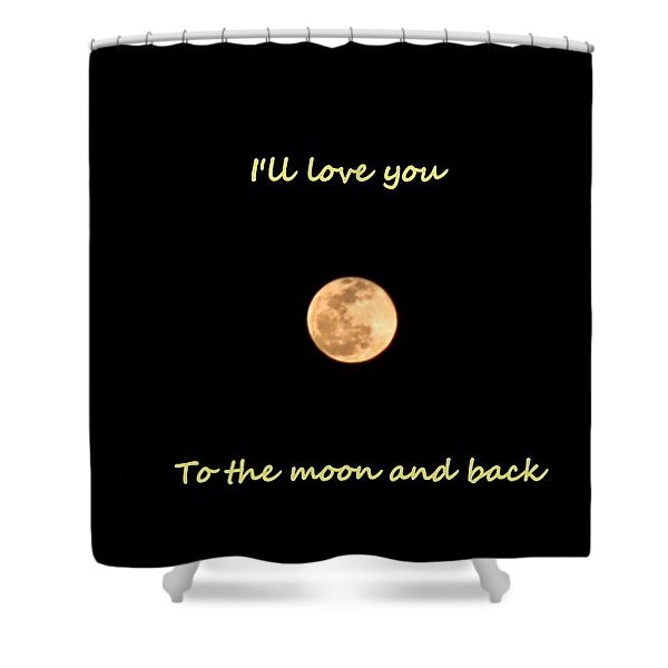 I'll Love You To The Moon And Back Shower Curtain