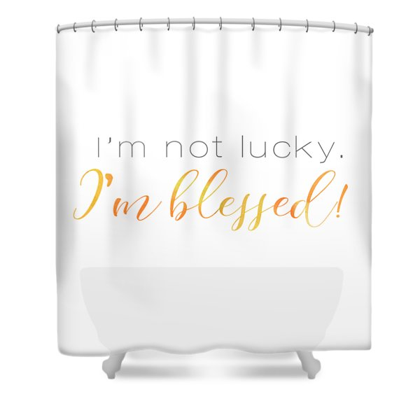 I'm Not Lucky. I'm Blessed. Shower Curtain