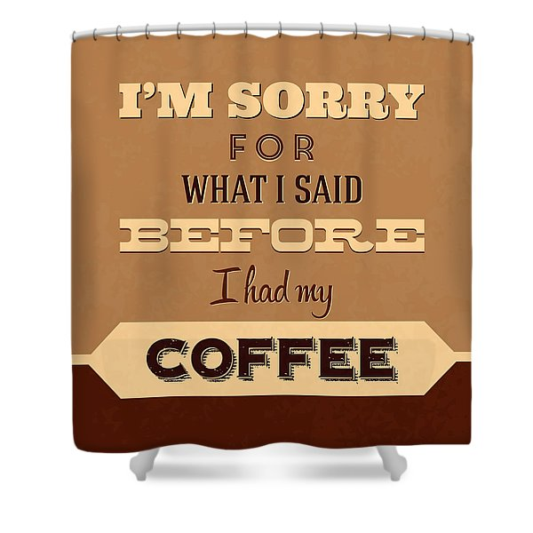 I'm Sorry For What I Said Before Coffee Shower Curtain